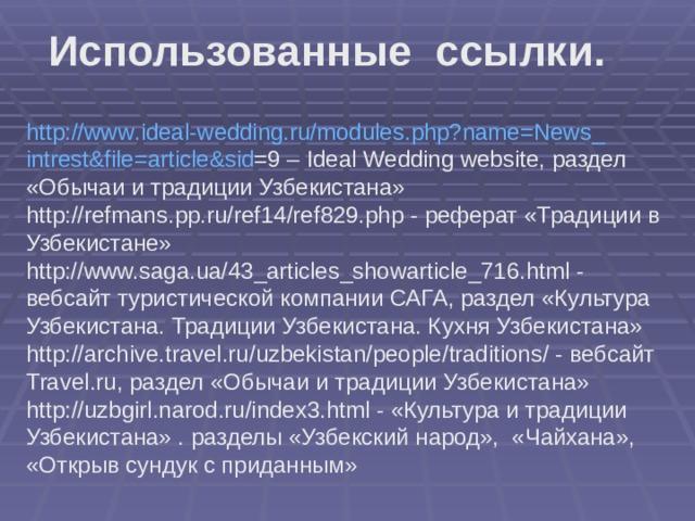 Использованные ссылки. http :// www . ideal - wedding . ru / modules . php ? name = News _ intrest & file = article & sid =9 – Ideal Wedding website , раздел «Обычаи и традиции Узбекистана» http :// refmans . pp . ru / ref 14/ ref 829. php - реферат «Традиции в Узбекистане» http://www.saga.ua/43_articles_showarticle_716.html - вебсайт туристической компании САГА, раздел «Культура Узбекистана. Традиции Узбекистана. Кухня Узбекистана» http :// archive . travel . ru / uzbekistan / people / traditions / - вебсайт Travel . ru , раздел «Обычаи и традиции Узбекистана» http :// uzbgirl . narod . ru / index 3. html - «Культура и традиции Узбекистана» . разделы «Узбекский народ», «Чайхана», «Открыв сундук с приданным»