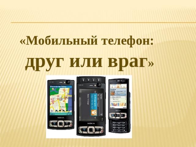 «Мобильный телефон: друг или враг »