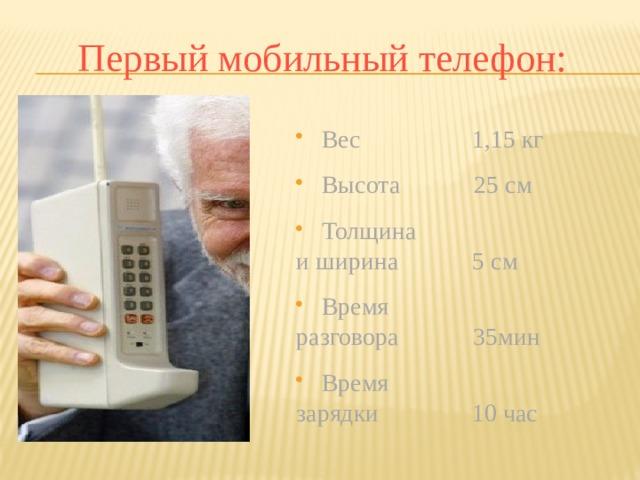 Первый мобильный телефон:  Вес 1,15 кг  Высота 25 см  Толщина и ширина 5 см  Время разговора 35мин  Время зарядки 10 час