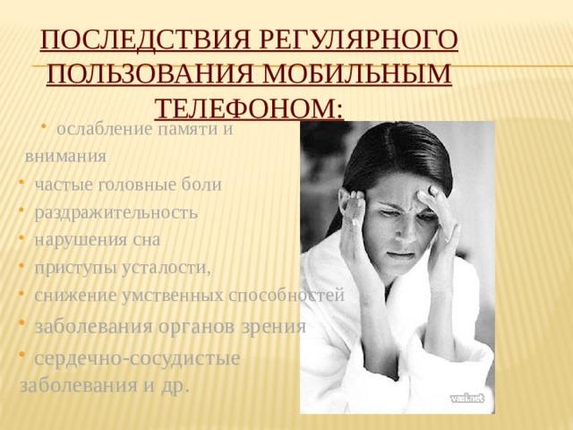 Последствия регулярного пользования мобильным телефоном: ослабление памяти и ослабление памяти и  внимания частые головные боли раздражительность нарушения сна приступы усталости, снижение умственных способностей заболевания органов зрения сердечно-сосудистые заболевания и др.