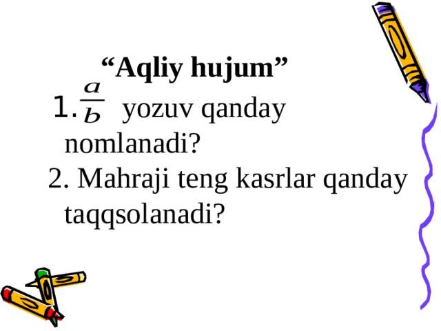 """"""" Aqliy hujum""""   1.  yozuv qanday nomlanadi? 2. Mahraji t e ng kasrlar qanday taqqsolanadi?"""