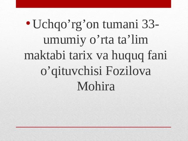Uchqo'rg'on tumani 33-umumiy o'rta ta'lim maktabi tarix va huquq fani o'qituvchisi Fozilova Mohira