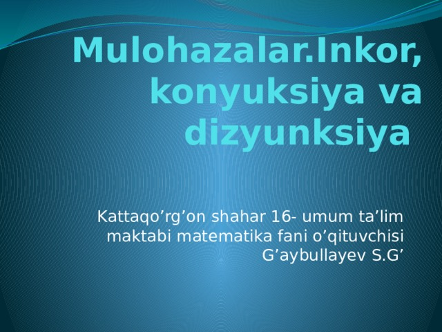 Mulohazalar.Inkor, konyuksiya va dizyunksiya Kattaqo'rg'on shahar 16- umum ta'lim maktabi matematika fani o'qituvchisi G'aybullayev S.G'