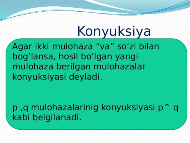 """Konyuksiya Agar ikki mulohaza """"va"""" so'zi bilan bog'lansa, hosil bo'lgan yangi mulohaza berilgan mulohazalar konyuksiyasi deyladi. p ,q mulohazalarinig konyuksiyasi p^ q kabi belgilanadi."""