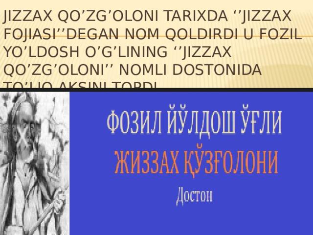 Jizzax qo'zg'oloni tarixda ''Jizzax fojiasi''degan nom qoldirdi u Fozil Yo'ldosh o'g'lining ''Jizzax qo'zg'oloni'' nomli dostonida to'liq aksini topdi
