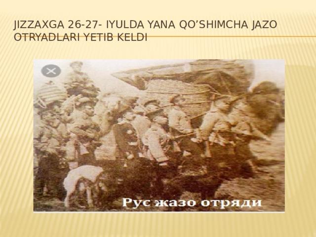 Jizzaxga 26-27- iyulda yana qo'shimcha jazo otryadlari yetib keldi