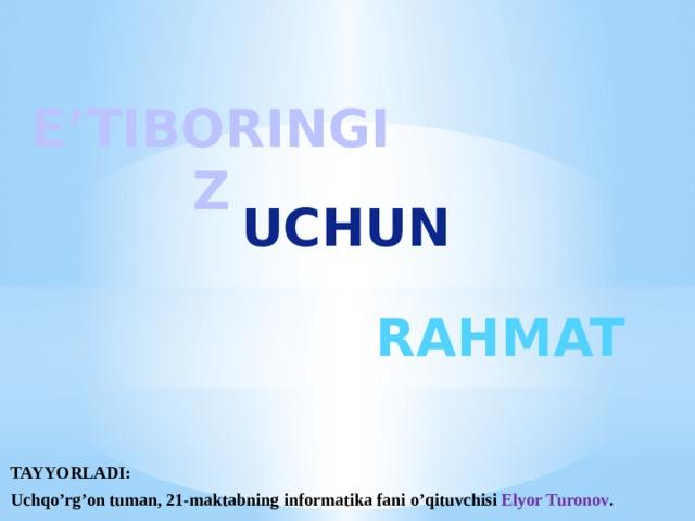 E'TIBORINGIZ UCHUN RAHMAT TAYYORLADI: Uchqo'rg'on tuman, 21-maktabning informatika fani o'qituvchisi Elyor Turonov .