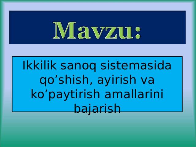 Ikkilik sanoq sistemasida qo'shish, ayirish va ko'paytirish amallarini bajarish