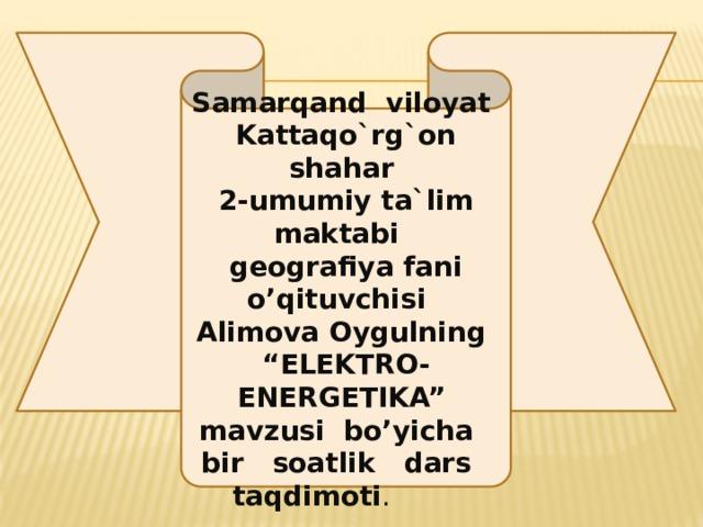 """Samarqand viloyat Kattaqo`rg`on shahar 2-umumiy ta`lim maktabi geografiya fani o'qituvchisi Alimova Oygulning """"ELEKTRO-ENERGETIKA"""" mavzusi bo'yicha bir soatlik dars taqdimoti ."""