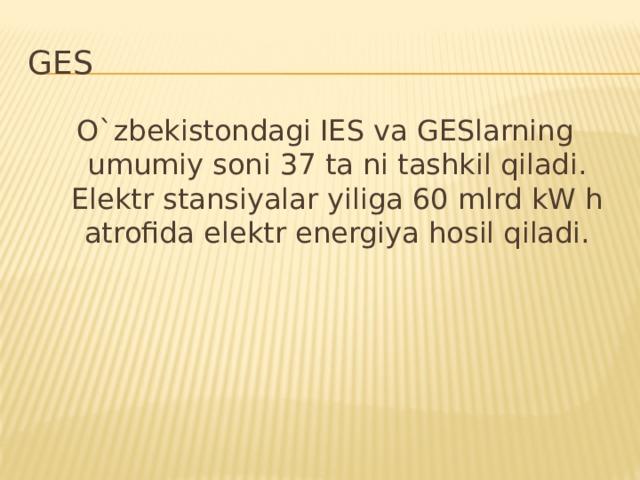 GES O`zbekistondagi IES va GESlarning umumiy soni 37 ta ni tashkil qiladi. Elektr stansiyalar yiliga 60 mlrd kW h atrofida elektr energiya hosil qiladi.
