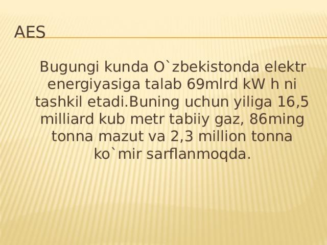 AES  Bugungi kunda O`zbekistonda elektr energiyasiga talab 69mlrd kW h ni tashkil etadi.Buning uchun yiliga 16,5 milliard kub metr tabiiy gaz, 86ming tonna mazut va 2,3 million tonna ko`mir sarflanmoqda.