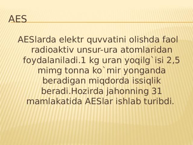 AES AESlarda elektr quvvatini olishda faol radioaktiv unsur-ura atomlaridan foydalaniladi.1 kg uran yoqilg`isi 2,5 mimg tonna ko`mir yonganda beradigan miqdorda issiqlik beradi.Hozirda jahonning 31 mamlakatida AESlar ishlab turibdi.