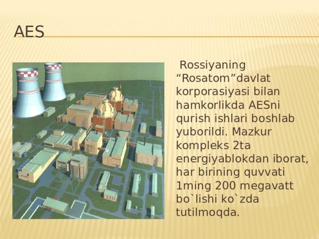 """AES  Rossiyaning """"Rosatom""""davlat korporasiyasi bilan hamkorlikda AESni qurish ishlari boshlab yuborildi. Mazkur kompleks 2ta energiyablokdan iborat, har birining quvvati 1ming 200 megavatt bo`lishi ko`zda tutilmoqda."""