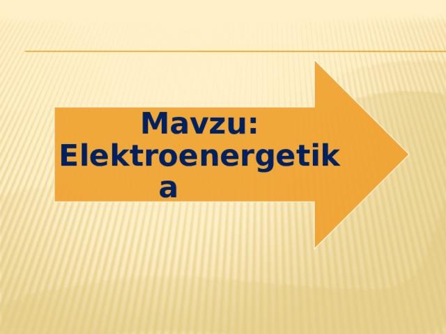 Mavzu: Elektroenergetika
