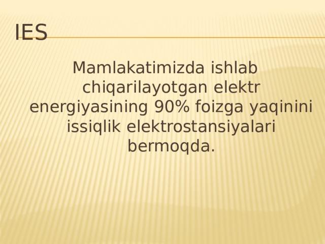IES Mamlakatimizda ishlab chiqarilayotgan elektr energiyasining 90% foizga yaqinini issiqlik elektrostansiyalari bermoqda.