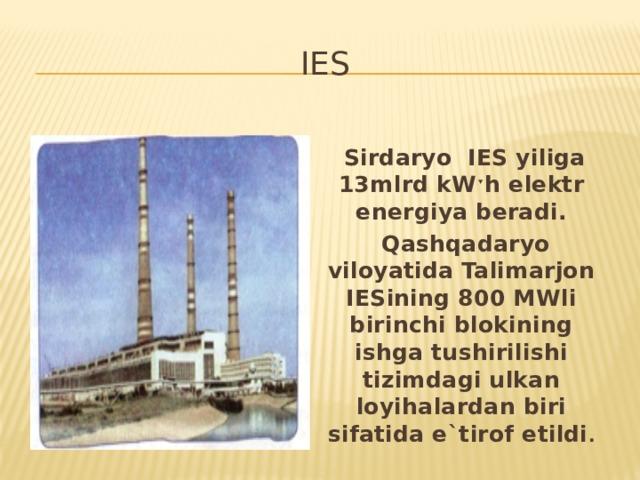 IES  Sirdaryo IES yiliga 13mlrd kW ˑh elektr energiya beradi .  Qashqadaryo viloyatida Talimarjon IESining 800 MWli birinchi blokining ishga tushirilishi tizimdagi ulkan loyihalardan biri sifatida e`tirof etildi .