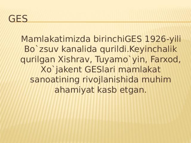 GES  Mamlakatimizda birinchiGES 1926-yili Bo`zsuv kanalida qurildi.Keyinchalik qurilgan Xishrav, Tuyamo`yin, Farxod, Xo`jakent GESlari mamlakat sanoatining rivojlanishida muhim ahamiyat kasb etgan.