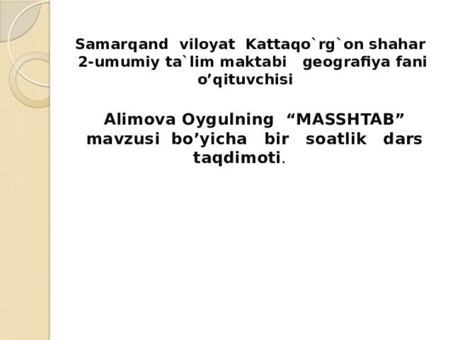 """Samarqand viloyat Kattaqo`rg`on shahar  2-umumiy ta`lim maktabi geografiya fani o'qituvchisi   Alimova Oygulning """"MASSHTAB"""" mavzusi bo'yicha bir soatlik dars taqdimoti ."""