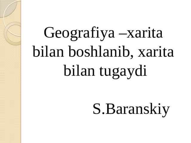Geografiya –xarita bilan boshlanib, xarita bilan tugaydi   S.Baranskiy