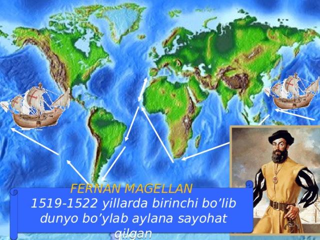 FERNAN MAGELLAN  1519-1522 yillarda birinchi bo'lib dunyo bo'ylab aylana sayohat qilgan