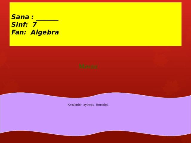 Sana : _______  Sinf: 7  Fan: Algebra Mavzu: Kvadratlar ayirmasi formulasi.