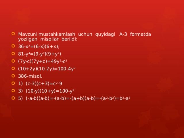 Mavzuni mustahkamlash uchun quyidagi A-3 formatda yozilgan misollar berildi: 36-x 2 =(6-x)(6+x); 81-y 4 =(9-y 2 )(9+y 2 ) (7y-c)(7y+c)=49y 2 -c 2 (10+2y)(10-2y)=100-4y 2 386-misol. 1) (c-3)(c+3)=c 2 -9 3) (10-y)(10+y)=100-y 2 5) (-a-b)(a-b)=-(a-b)=-(a+b)(a-b)=-(a 2 -b 2 )=b 2 -a 2