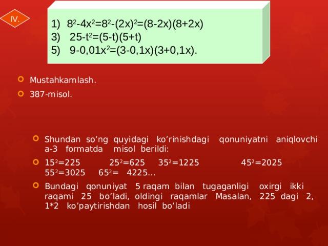 1) 8 2 -4x 2 =8 2 -(2x) 2 =(8-2x)(8+2x) 3) 25-t 2 =(5-t)(5+t) 5) 9-0,01x 2 =(3-0,1x)(3+0,1x). IV.