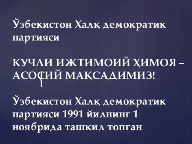 Ўзбекистон Халқ демократик партияси  КУЧЛИ ИЖТИМОИЙ ҲИМОЯ – АСОСИЙ МАҚСАДИМИЗ! Ўзбекистон Халқ демократик партияси 1991 йилнинг 1 ноябрида ташкил топган .
