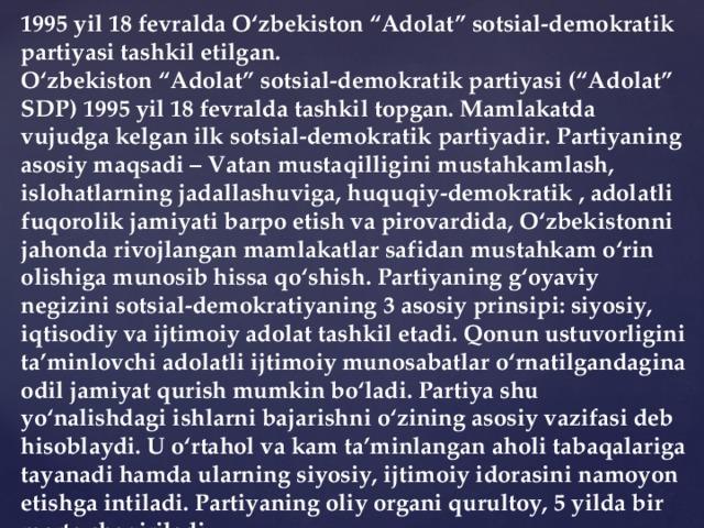 """1995 yil 18 fevralda O'zbekiston """"Adolat"""" sotsial-demokratik partiyasi tashkil etilgan. O'zbekiston """"Adolat"""" sotsial-demokratik partiyasi (""""Adolat"""" SDP) 1995 yil 18 fevralda tashkil topgan. Mamlakatda vujudga kelgan ilk sotsial-demokratik partiyadir. Partiyaning asosiy maqsadi – Vatan mustaqilligini mustahkamlash, islohatlarning jadallashuviga, huquqiy-demokratik , adolatli fuqorolik jamiyati barpo etish va pirovardida, O'zbekistonni jahonda rivojlangan mamlakatlar safidan mustahkam o'rin olishiga munosib hissa qo'shish. Partiyaning g'oyaviy negizini sotsial-demokratiyaning 3 asosiy prinsipi: siyosiy, iqtisodiy va ijtimoiy adolat tashkil etadi. Qonun ustuvorligini ta'minlovchi adolatli ijtimoiy munosabatlar o'rnatilgandagina odil jamiyat qurish mumkin bo'ladi. Partiya shu yo'nalishdagi ishlarni bajarishni o'zining asosiy vazifasi deb hisoblaydi. U o'rtahol va kam ta'minlangan aholi tabaqalariga tayanadi hamda ularning siyosiy, ijtimoiy idorasini namoyon etishga intiladi. Partiyaning oliy organi qurultoy, 5 yilda bir marta chaqiriladi."""