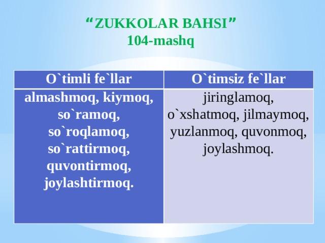 """"""" ZUKKOLAR BAHSI """" 104-mashq O`timli fe`llar O`timsiz fe`llar almashmoq, kiymoq, so`ramoq, so`roqlamoq, so`rattirmoq, quvontirmoq, joylashtirmoq. jiringlamoq, o`xshatmoq, jilmaymoq, yuzlanmoq, quvonmoq, joylashmoq."""