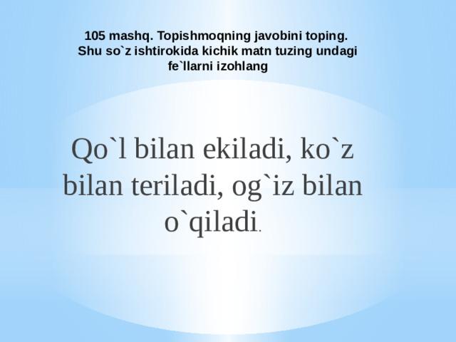 105 mashq. Topishmoqning javobini toping.  Shu so`z ishtirokida kichik matn tuzing undagi fe`llarni izohlang Qo`l bilan ekiladi, ko`z bilan teriladi, og`iz bilan o`qiladi .