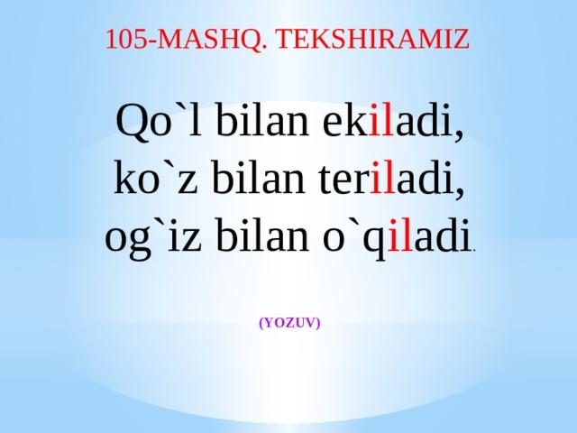 105-MASHQ. TEKSHIRAMIZ Qo`l bilan ek il adi, ko`z bilan ter il adi, og`iz bilan o`q il adi .             (YOZUV)