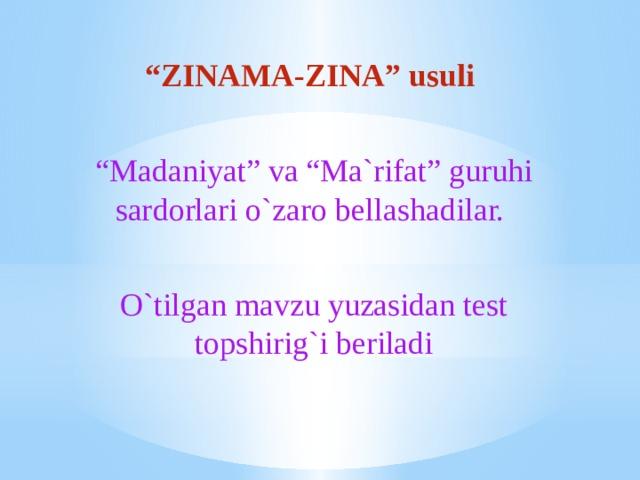 """"""" ZINAMA-ZINA"""" usuli """" Madaniyat"""" va """"Ma`rifat"""" guruhi sardorlari o`zaro bellashadilar. O`tilgan mavzu yuzasidan test topshirig`i beriladi"""