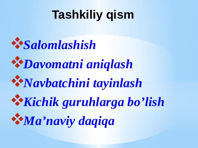 Tashkiliy qism Salomlashish Davomatni aniqlash Navbatchini tayinlash Kichik guruhlarga bo'lish Ma'naviy daqiqa