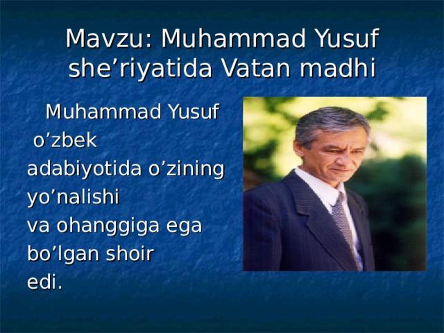 Mavzu: Muhammad Yusuf she'riyatida Vatan madhi  Muhammad Yusuf  o'zbek adabiyotida o'zining yo'nalishi va ohanggiga ega bo'lgan shoir edi.