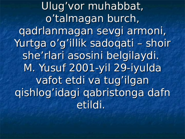 Ulug'vor muhabbat, o'talmagan burch, qadrlanmagan sevgi armoni, Yurtga o'g'illik sadoqati – shoir she'rlari asosini belgilaydi.  M. Yusuf 2001-yil 29-iyulda vafot etdi va tug'ilgan qishlog'idagi qabristonga dafn etildi.