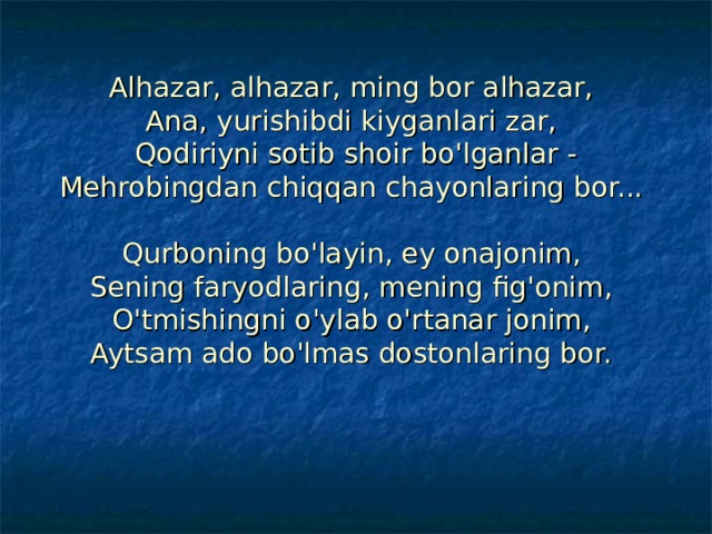 Alhazar, alhazar, ming bor alhazar,  Ana, yurishibdi kiyganlari zar,  Qodiriyni sotib shoir bo'lganlar -  Mehrobingdan chiqqan chayonlaring bor...   Qurboning bo'layin, ey onajonim,  Sening faryodlaring, mening fig'onim,  O'tmishingni o'ylab o'rtanar jonim,  Aytsam ado bo'lmas dostonlaring bor.