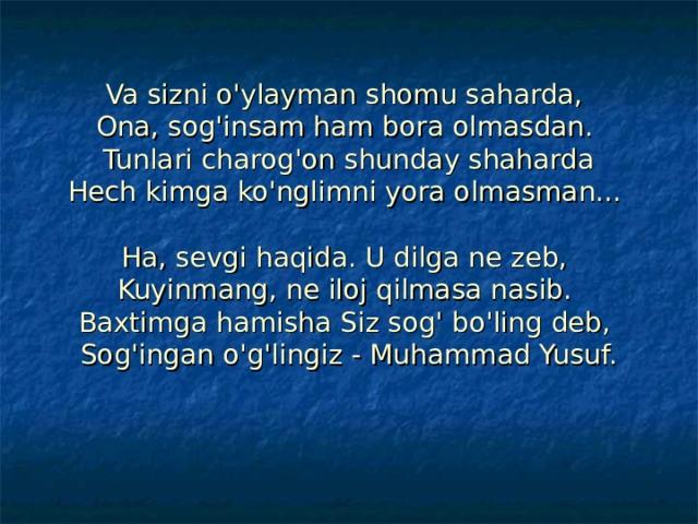 Va sizni o'ylayman shomu saharda,  Ona, sog'insam ham bora olmasdan.  Tunlari charog'on shunday shaharda  Hech kimga ko'nglimni yora olmasman...   Ha, sevgi haqida. U dilga ne zeb,  Kuyinmang, ne iloj qilmasa nasib.  Baxtimga hamisha Siz sog' bo'ling deb,  Sog'ingan o'g'lingiz - Muhammad Yusuf.