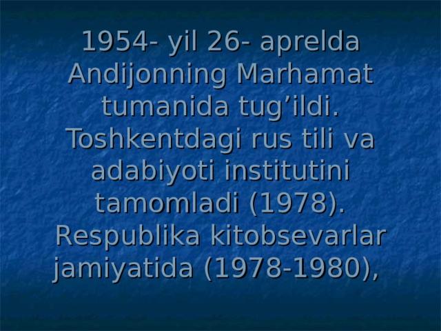 1954 - yil 26 - aprelda Andijonning Marhamat tumanida tug'ildi. Toshkentdagi rus tili va adabiyoti institutini tamomladi (1978). Respublika kitobsevarlar jamiyatida (1978-1980),