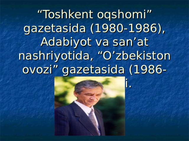 """"""" Toshkent oqshomi"""" gazetasida (1980-1986), Adabiyot va san'at nashriyotida, """"O'zbekiston ovozi"""" gazetasida (1986-1993) ishladi."""