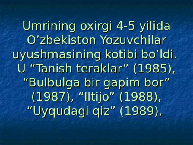 """Umrining oxirgi 4-5 yilida O'zbekiston Yozuvchilar uyushmasining kotibi bo'ldi.  U """"Tanish teraklar"""" (1985), """"Bulbulga bir gapim bor"""" (1987), """"Iltijo"""" (1988), """"Uyqudagi qiz"""" (1989),"""