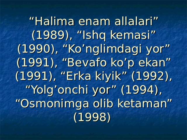 """"""" Halima enam allalari"""" (1989), """"Ishq kemasi"""" (1990), """"Ko'nglimdagi yor"""" (1991), """"Bevafo ko'p ekan"""" (1991), """"Erka kiyik"""" (1992), """"Yolg'onchi yor"""" (1994), """"Osmonimga olib ketaman"""" (1998)"""