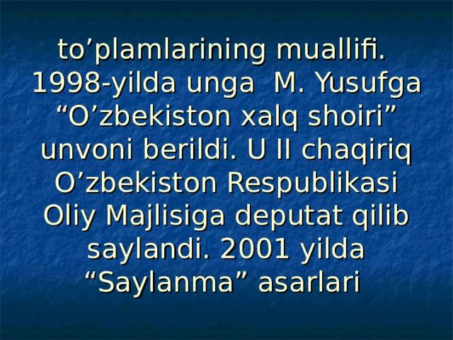 """to'plamlarining muallifi.  1998-yilda unga M. Yusufga """"O'zbekiston xalq shoiri"""" unvoni berildi. U II chaqiriq O'zbekiston Respublikasi Oliy Majlisiga deputat qilib saylandi. 2001 yilda """"Saylanma"""" asarlari"""
