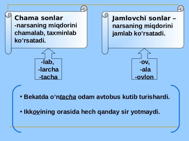 Chama sonlar -narsaning miqdorini chamalab, taxminlab ko'rsatadi. Jamlovchi sonlar – narsaning miqdorini jamlab ko'rsatadi. -lab, -larcha -tacha ov,  -ala -ovlon
