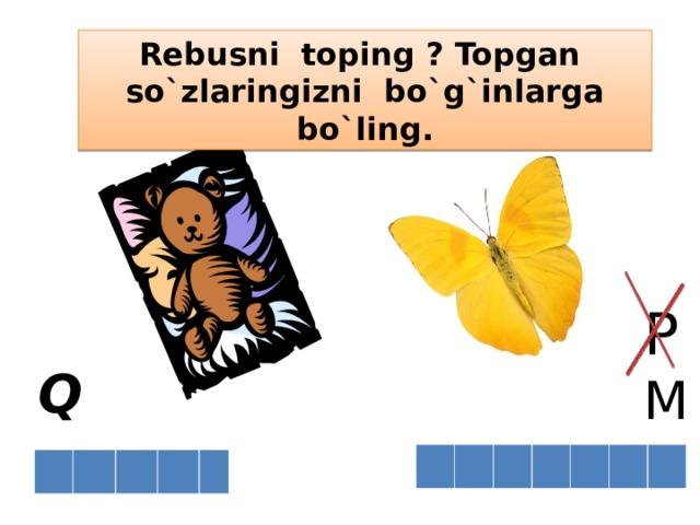 Re b usni toping ? Topgan so`zlaringizni bo`g`inlarga bo`ling. P M Q