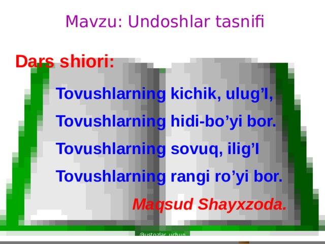 Mavzu: Undoshlar tasnifi Dars shiori: Tovushlarning kichik, ulug'I, Tovushlarning hidi-bo'yi bor. Tovushlarning sovuq, ilig'I Tovushlarning rangi ro'yi bor. Maqsud Shayxzoda. @ustozlar_uchun