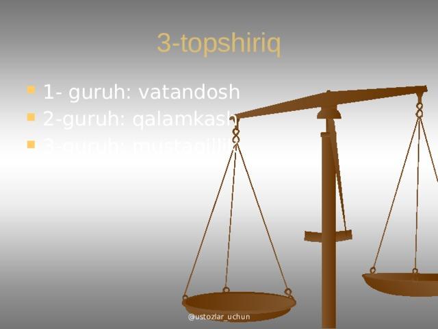 3-topshiriq 1- guruh: vatandosh 2-guruh: qalamkash 3-guruh: mustaqillik @ustozlar_uchun