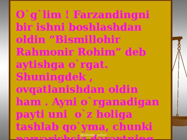 """O`g`lim ! Farzandingni bir ishni boshlashdan oldin """"Bismillohir Rahmonir Rohim"""" deb aytishga o`rgat. Shuningdek , ovqatlanishdan oldin ham . Ayni o`rganadigan payti uni o`z holiga tashlab qo`yma, chunki parvarishsiz daraxtning mevasi bemaza bo`ladi. @ustozlar_uchun"""