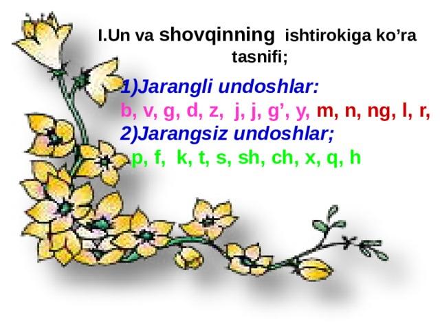 I.Un va shovqinning ishtirokiga ko'ra tasnifi; 1)Jarangli undoshlar:  b, v, g, d, z, j, j, g', y,  m, n, ng, l, , r, 2)Jarangsiz undoshlar;  p, f, k, t, s, sh, ch, x, q, h  @ustozlar_uchun