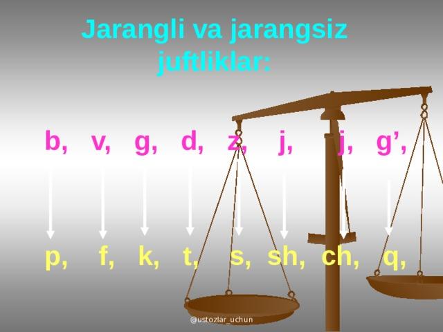 Jarangli va jarangsiz juftliklar: b, v, g, d, z, j, j, g', p, f, k, t, s, sh, ch, q, @ustozlar_uchun